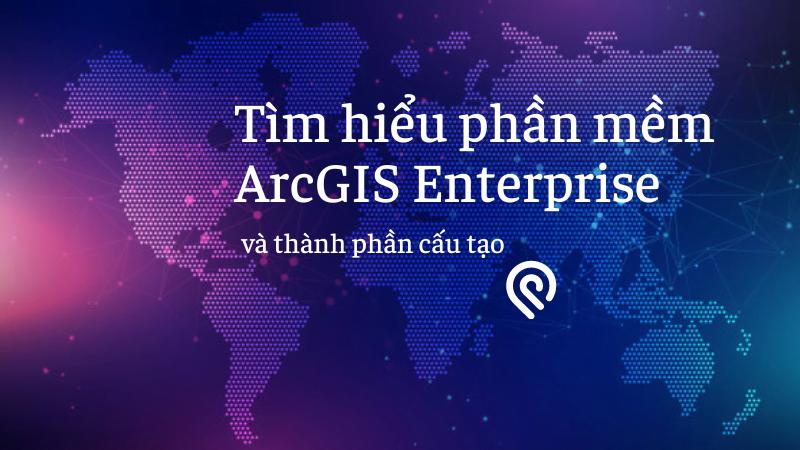 Tìm hiểu phần mềm ArcGIS Enterprise và thành phần cấu tạo